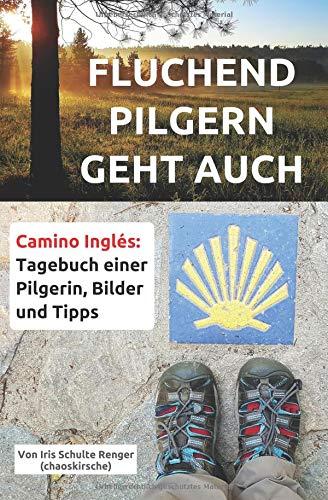 Fluchend pilgern geht auch: Camino Inglés: Tagebuch einer Pilgerin, Bilder und Tipps (chaoskirsches Pilger- und Wandertagebücher, Band 1) Frauen Pilgern