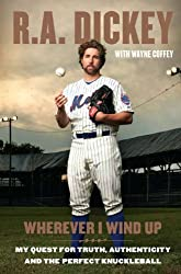 [Wherever I Wind Up: My Quest for Truth, Authenticity, and the Perfect Knuckleball] (By: R a Dickey) [published: March, 2012]