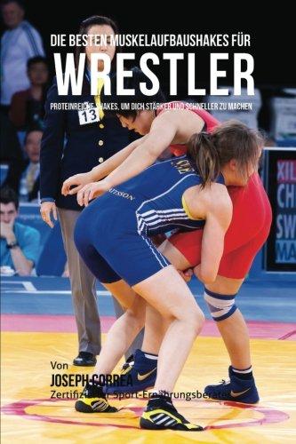 Die besten Muskelaufbaushakes fur Wrestler: Proteinreiche Shakes, um dich starker und schneller zu machen por Joseph Correa (Zertifizierter Sport-Ernahrungsberater)