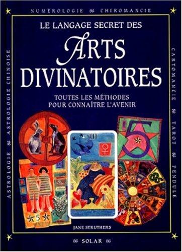 LE LANGAGE SECRET DES ARTS DIVINATOIRES. Toutes les méthodes pour connaître l'avenir par Jane Struthers