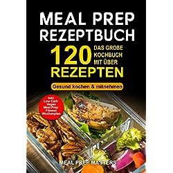 Meal Prep Rezeptbuch: Das große Kochbuch mit über 120 leckeren Rezepten - Gesund kochen & mitnehmen - Lunch to Go für die Lunchbox & Essensbox Inkl. Low ... Vegan Rezepte, Wochenplan (German Edition)