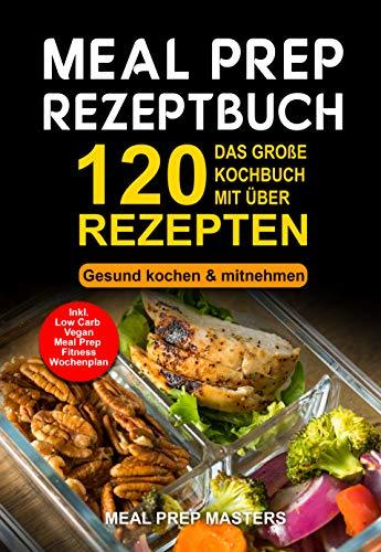 Meal Prep Rezeptbuch: Das große Kochbuch mit über 120 leckeren Rezepten - Gesund kochen & mitnehmen - Lunch to Go für die Lunchbox & Essensbox Inkl. Low Carb, Vegetarisch, Vegan Rezepte, Wochenplan (Mikrowelle Stoff)