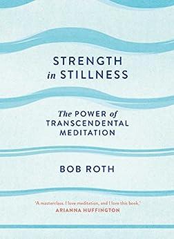 Strength in Stillness: The Power of Transcendental Meditation by [Roth, Bob]