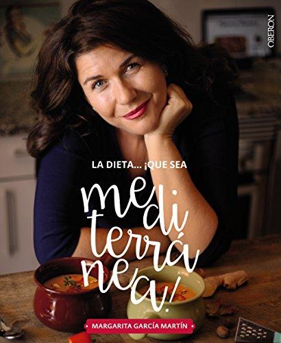 La dieta ¡Qué sea Mediterránea! La tierra que conquistará tu cocina (Libros Singulares) por Margarita García Martín