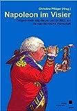 Napoleon im Visier: Zeitgenossen Napoleons und ihr Blick auf die napoleonische Herrschaft