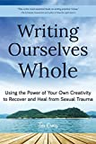 Writing Ourselves Whole: Using the Power of Your Own Creativity to Recover and Heal from Sexual Trauma (English Edition)