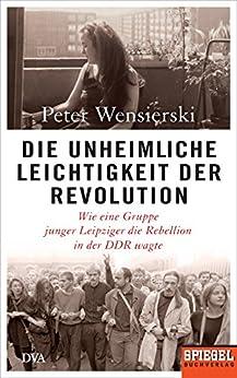 Die unheimliche Leichtigkeit der Revolution: Wie eine Gruppe junger Leipziger die Rebellion in der DDR wagte - Ein SPIEGEL-Buch (German Edition) by [Wensierski, Peter]