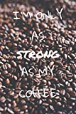 I'm only as strong as my coffee: im Format 6x9 mit 110 Seiten kariertem Papier, für Kaffeeliebhaber, Kaffe-Junkies, Kaffeetrinker und alle diejenigen, die die Kaffeebohne stark macht