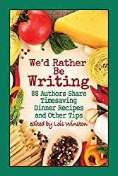 We'd Rather Be Writing: 88 Authors Share Timesaving Dinner Recipes  and Other Tips