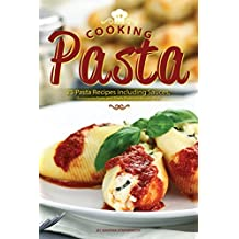Cooking Pasta: 25 Pasta Recipes including Sauces, Homemade Pasta, and Meals Made the Artisan Way! (English Edition)