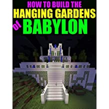 How to Build the Hanging Gardens of Babylon (An Unofficial Minecraft Guide) (English Edition)