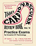 The Cardiovascular Review Book of Practice Exams And Posts Tests For Invasive CV Technology: 5 (Todds Cardiovascular Review Book)