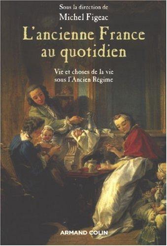 L'ancienne France au quotidien : La vie et les choses de la vie sous l'Ancien Rgime