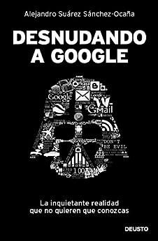 Desnudando a Google: La inquietante realidad que no quieren que conozcas de [Sánchez-Ocaña, Alejandro Suárez]