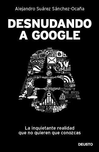 Desnudando a Google: La inquietante realidad que no quieren que conozcas por Alejandro Suárez Sánchez-Ocaña