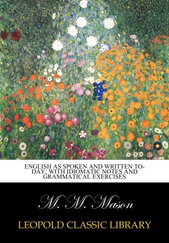 English as spoken and written to-day; with idiomatic notes and grammatical exercises por M. M. Mason