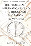 The Protestant International and the Huguenot Migration to Virginia (Studies in Church History)