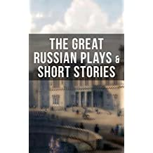 THE GREAT RUSSIAN PLAYS & SHORT STORIES: An All Time Favorite Collection from the Renowned Russian dramatists and Writers (Including Essays and Lectures on Russian Novelists) (English Edition)