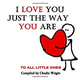 I Love You Just The Way You Are: To All Little Ones (What Does Love Mean?)