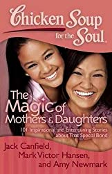 Chicken Soup for the Soul: The Magic of Mothers & Daughters: 101 Inspirational and Entertaining Stories about That Special Bond by Jack Canfield (2012-03-13)