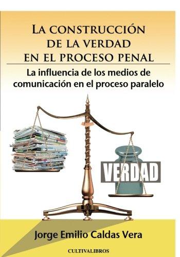 La construcción de la verdad en el proceso penal. La influencia de los medios de comunicación en el proceso paralelo (Estudios) por Jorge Emilio Caldas Vera