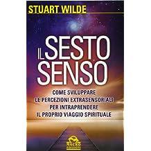 Il sesto senso. Come sviluppare le percezioni extrasensoriali per intraprendere il proprio viaggio spirituale