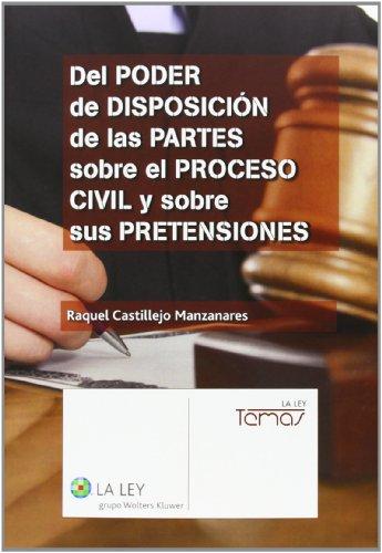 Del poder de disposición de las partes sobre el proceso civil y sobre sus preten (Temas La Ley) por Raquel Castillejos Manzanares