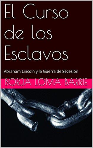 El Curso de los Esclavos: Abraham Lincoln y la Guerra de Secesión (Forjadores de la Historia nº 13) por Borja Loma Barrie