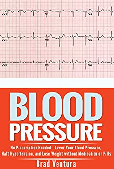 Blood Pressure: No Prescription Needed - Lower Your Blood Pressure, Halt Hypertension, and Lose Weight without Medication or Pills (How to Lower Your Blood ... Reversal Guide) (English Edition) par [Ventura, Brad]