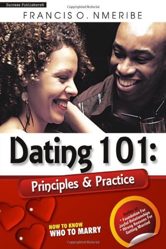 Dating 101: Principles & Practice: How to know who to marry by Mr. Francis O. Nmeribe (8-Oct-2013) Paperback