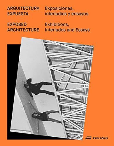 Exposed Architecture / Arquitectura Expuesta: Exhibitions, Interludes, and Essays / Exposiciones, interludios y ensayos
