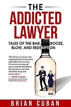 The Addicted Lawyer: Tales of the Bar, Booze, Blow, and Redemption eBook: Brian Cuban