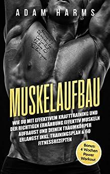 Muskelaufbau: Wie Du mit effektivem Krafttraining und der richtigen Ernährung effektiv Muskeln aufbaust und Deinen Traumkörper erlangst inkl. Trainingsplan & 60 Fitnessrezepten