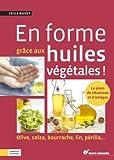 En forme grâce aux huiles ! : Olive, colza, bourrache, lin, périlla...