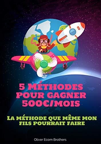 Couverture du livre 5 Méthodes pour Gagner 500€ par Mois sur Internet: La Méthode que même mon Fils pourrait faire