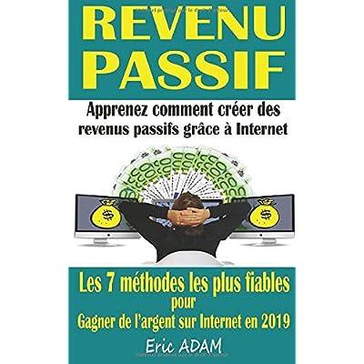 Revenu passif: Apprenez comment créer des revenus passifs grâce à Internet ; les 7 méthodes les plus fiables pour gagner de l'argent sur Internet en 2019 : 1000 €/mois minimum !