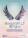 Innenweltreisen: Das Praxisbuch für angeleitete Meditationen und Seelenreisen