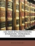 Les Eaux D'Alimentation: Epuration, Filtration, Sterilisation