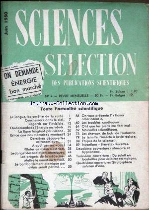 SCIENCES SELECTION DES PUBLICATIONS SCIENTIFIQUES [No 4] du 01/06/1950 - LA LANGUE ET LA SANTE - CAUCHEMARS DANS LE CIEL - L'INVISIBLE - L'ENERGIE AU RABAIS - LA LIGNE MAGINOT PERUVIENNE - DECOUVERTES ASTRONIMIQUES - PILOTER UN AVION - LES RADIATIONS ATOMIQUES - LA MEDECINE - LE BOMBARDEMENT ATOMIQUE PAR AVION - L'HOMO AMERICANUS - LES TROUBLES CARDIAQUES - LE TERMITE - INVENTIONS - BREVETS - RECETTES - MEMOIRES ET HYPNOTISME - LE SOLEIL POUR ECLAIRER NOS MAISNOS - STRATOSPHERE SATUREE D'EAU. par Collectif