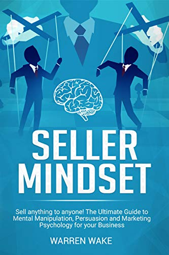 Seller Mindset: Sell Anything to Anyone! The Ultimate Guide to Mental Manipulation, Persuasion and Marketing Psychology for your Business (English Edition)