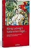 König Ludwig II hatte einen Vogel ...: Unglaubliche, aber wahre Geschichten über Bayerns Märchenkönig - Heinz Gebhardt