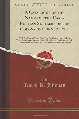 A Catalogue of the Names of the Early Puritan Settlers of the Colony of Connecticut: With the Time of Their Arrival in the Country and Colony, Their ... Where From, Business, &C., As Far as Is Found Puritan Japan
