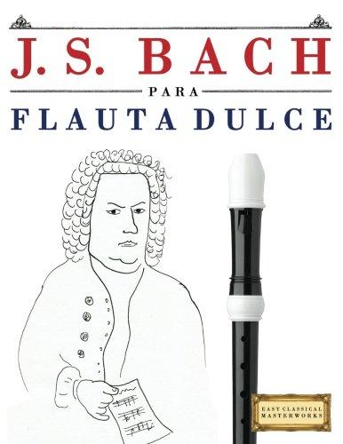 J. S. Bach para Flauta Dulce: 10 Piezas Fáciles para Flauta Dulce Libro para Principiantes