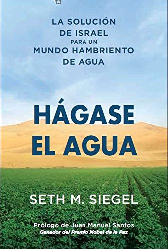HÁGASE EL AGUA: La Solución de Israel para un mundo hambriento de agua por Seth M. Siegel