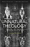 Unnatural Theology: Religion, Art, and Media after the Death of God (Political Theologies)