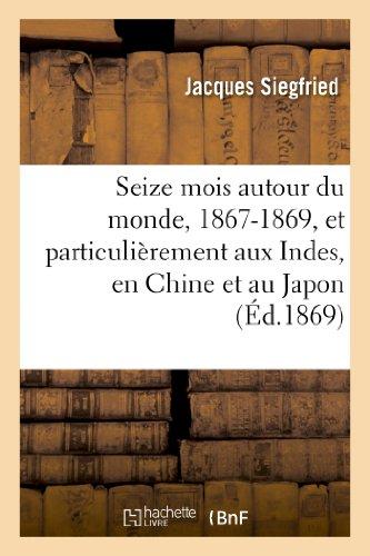 Seize mois autour du monde, 1867-1869, et particulièrement aux Indes, en Chine et au Japon par Jacques Siegfried
