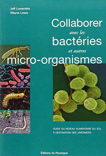 Collaborer avec les bactries et autres micro-organismes : Guide du rseau alimentaire du sol  destination des jardiniers