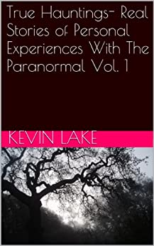 True Hauntings- Real Stories of Personal Experiences With The Paranormal Vol. 1 by [Lake, Kevin, A.J., That Girl, Jackson, Truman, Wilson, Amber, Long, Sarah]