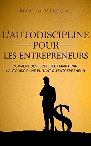 L'autodiscipline pour les entrepreneurs: Comment développer et maintenir l'autodiscipline en tant qu'entrepreneur par Martin Meadows