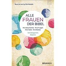 Alle Frauen der Bibel: Ihre Geschichte. Ihre Fragen. Ihre Nöte. Ihre Stärke